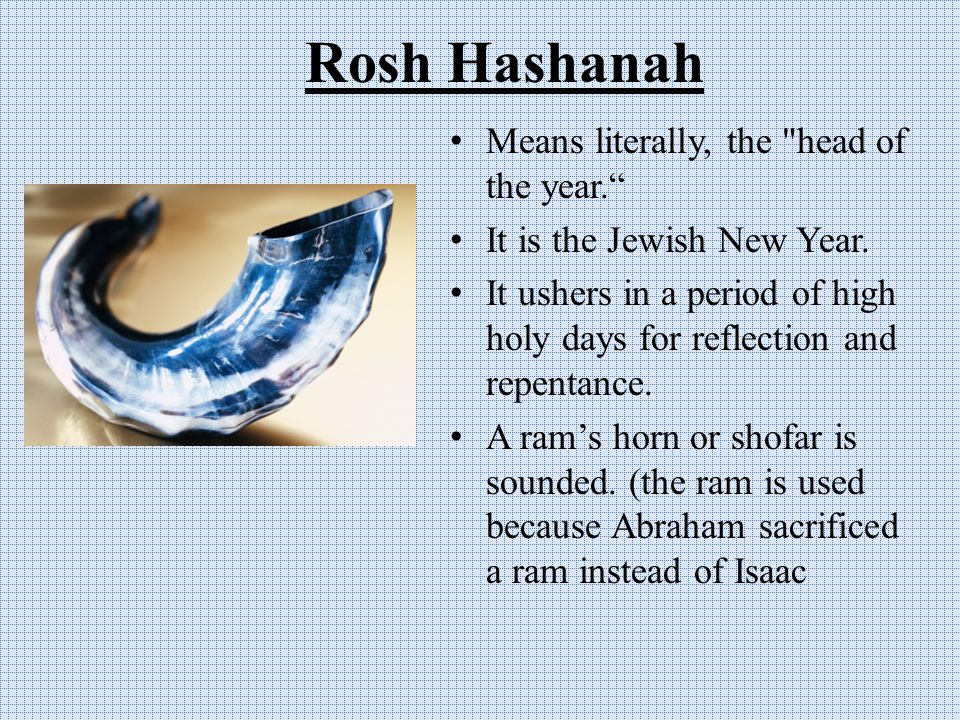 Rosh Hashanah Means literally, the head of the year. It is the Jewish New Year.