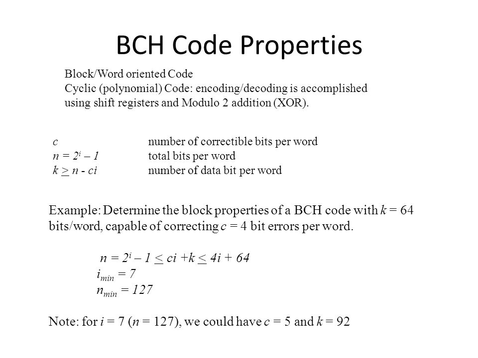 BCH Code Properties Block/Word oriented Code Cyclic (polynomial) Code: encoding/decoding is accomplished using shift registers and Modulo 2 addition (XOR).