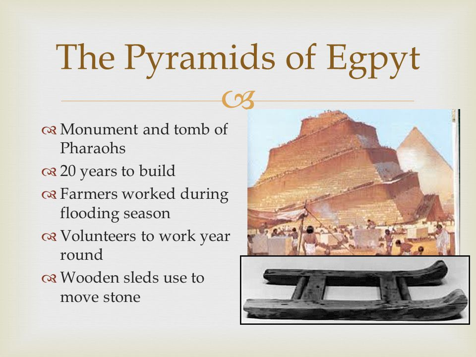   Monument and tomb of Pharaohs  20 years to build  Farmers worked during flooding season  Volunteers to work year round  Wooden sleds use to move stone The Pyramids of Egpyt