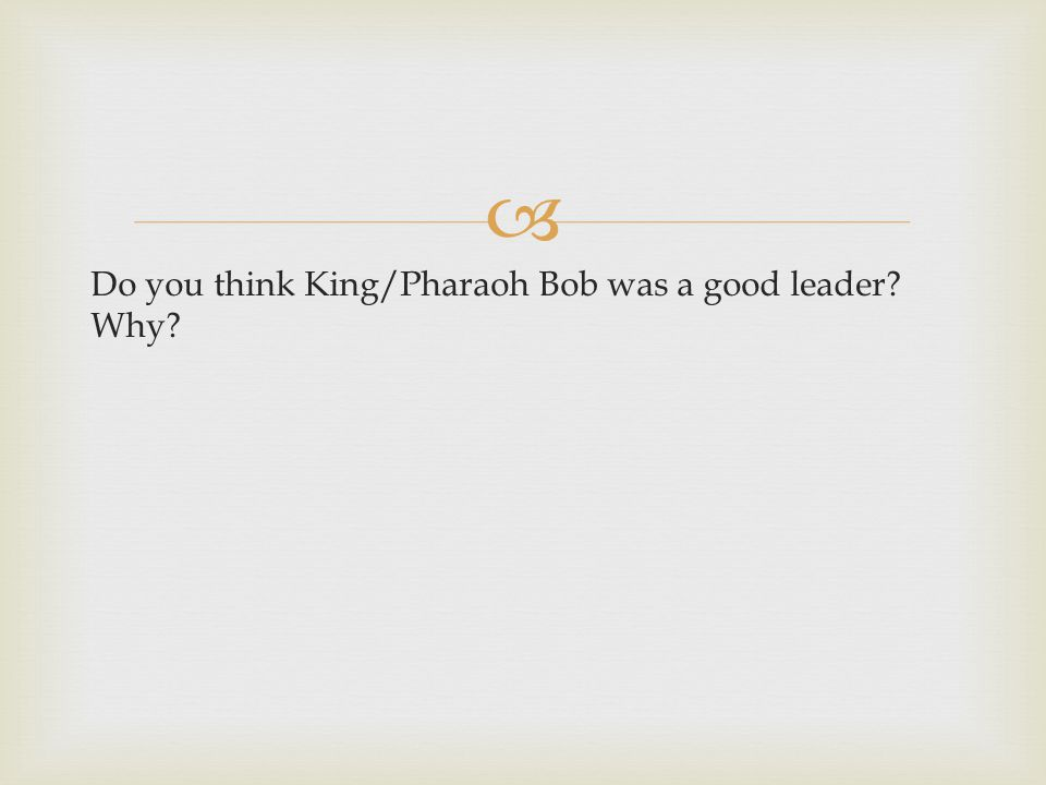  Do you think King/Pharaoh Bob was a good leader Why