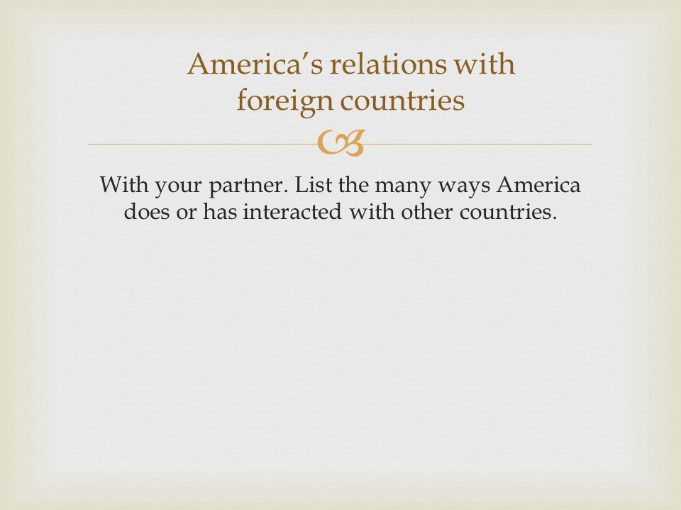  With your partner. List the many ways America does or has interacted with other countries.