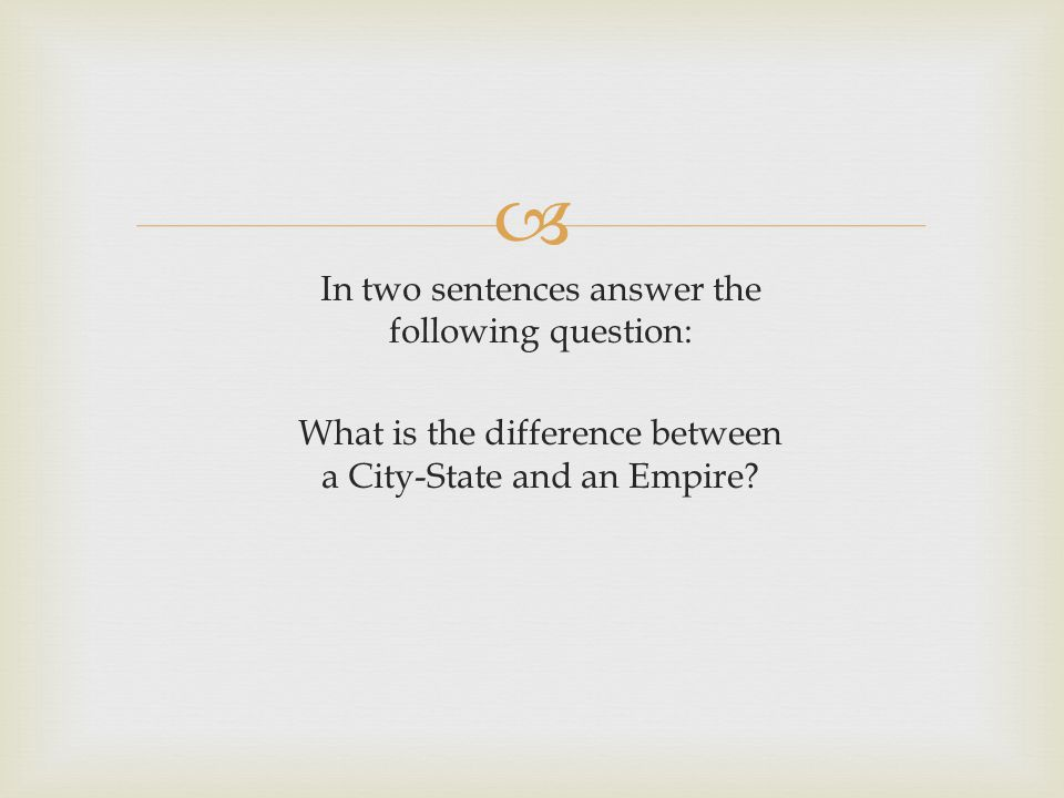 In two sentences answer the following question: What is the difference between a City-State and an Empire