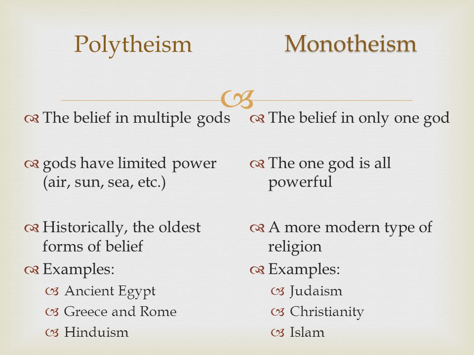  Polytheism  The belief in only one god  The one god is all powerful  A more modern type of religion  Examples:  Judaism  Christianity  Islam  The belief in multiple gods  gods have limited power (air, sun, sea, etc.)  Historically, the oldest forms of belief  Examples:  Ancient Egypt  Greece and Rome  Hinduism Monotheism
