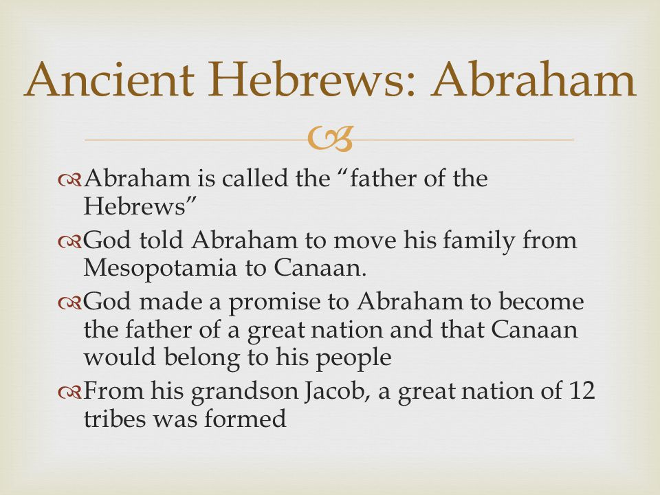  Ancient Hebrews: Abraham  Abraham is called the father of the Hebrews  God told Abraham to move his family from Mesopotamia to Canaan.