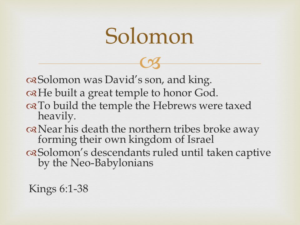  Solomon  Solomon was David's son, and king.  He built a great temple to honor God.