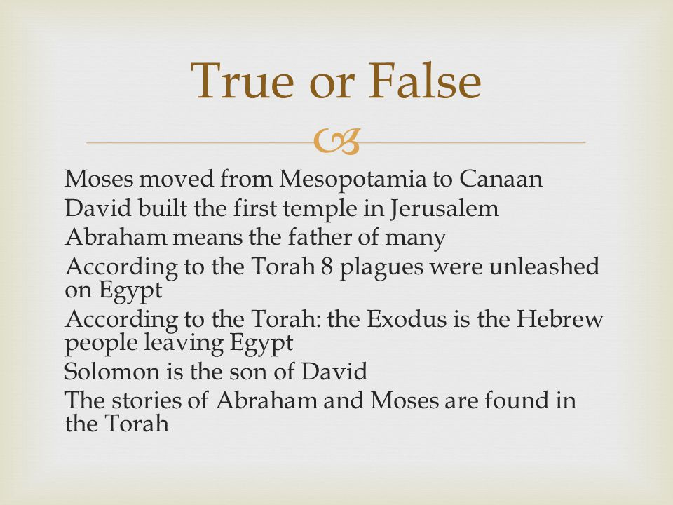  True or False Moses moved from Mesopotamia to Canaan David built the first temple in Jerusalem Abraham means the father of many According to the Torah 8 plagues were unleashed on Egypt According to the Torah: the Exodus is the Hebrew people leaving Egypt Solomon is the son of David The stories of Abraham and Moses are found in the Torah