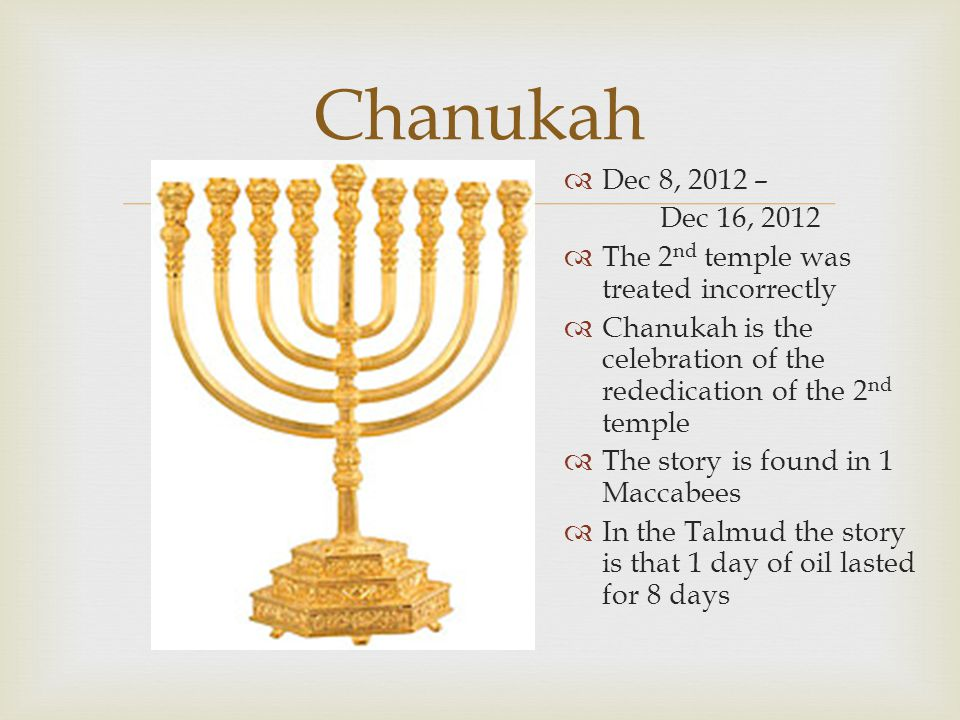  Chanukah  Dec 8, 2012 – Dec 16, 2012  The 2 nd temple was treated incorrectly  Chanukah is the celebration of the rededication of the 2 nd temple  The story is found in 1 Maccabees  In the Talmud the story is that 1 day of oil lasted for 8 days