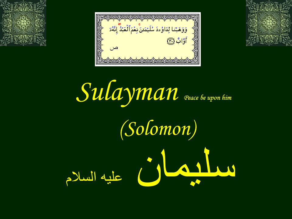 Sulayman (Solomon) And to Solomon (We subjected) the wind, its morning (stride from sunrise till noon) was a month's (journey), and its afternoon (stride from the midday decline of the sun to sunset) was a month's (journey i.e.