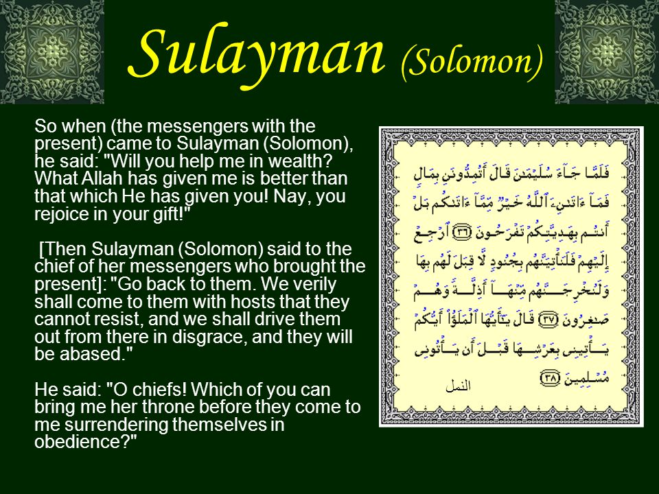 Sulayman (Solomon) So when (the messengers with the present) came to Sulayman (Solomon), he said: Will you help me in wealth.