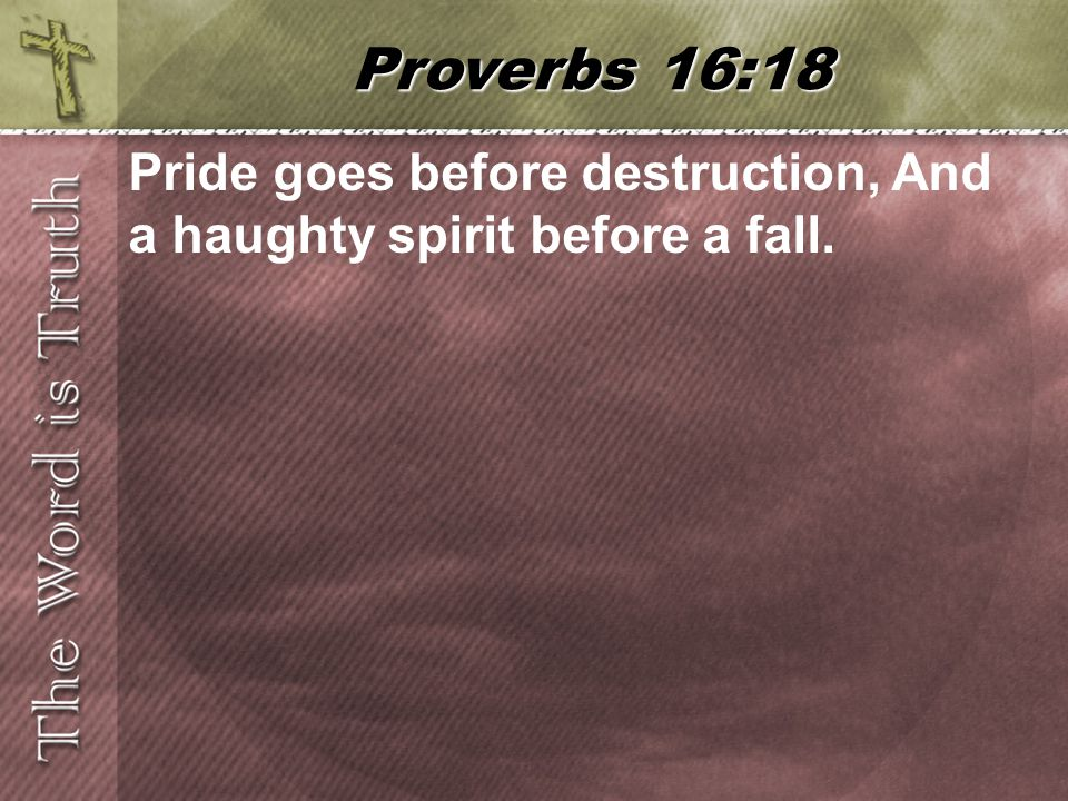 Pride goes before destruction, And a haughty spirit before a fall. Proverbs 16:18