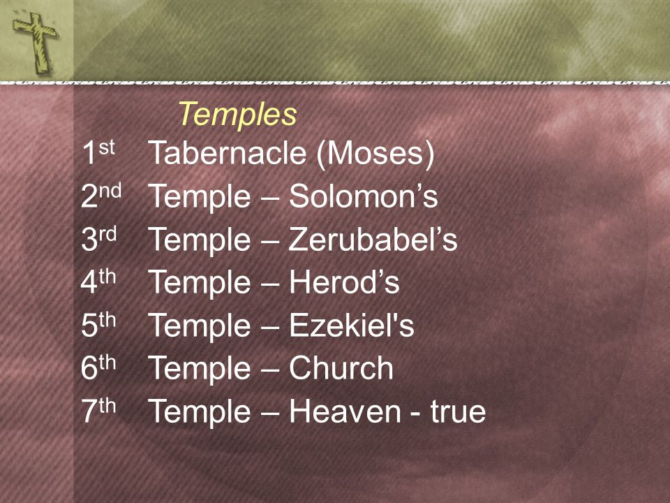 1 st Tabernacle (Moses) 2 nd Temple – Solomon's 3 rd Temple – Zerubabel's 4 th Temple – Herod's 5 th Temple – Ezekiel s 6 th Temple – Church 7 th Temple – Heaven - true Temples