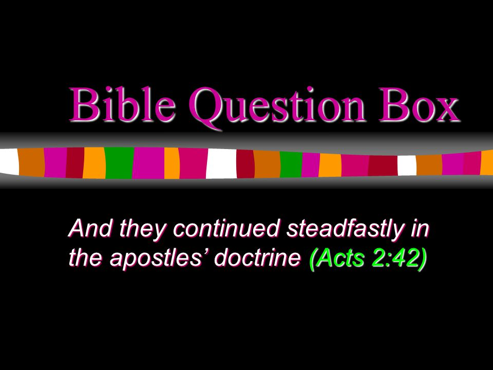 Bible Question Box And they continued steadfastly in the apostles' doctrine (Acts 2:42)