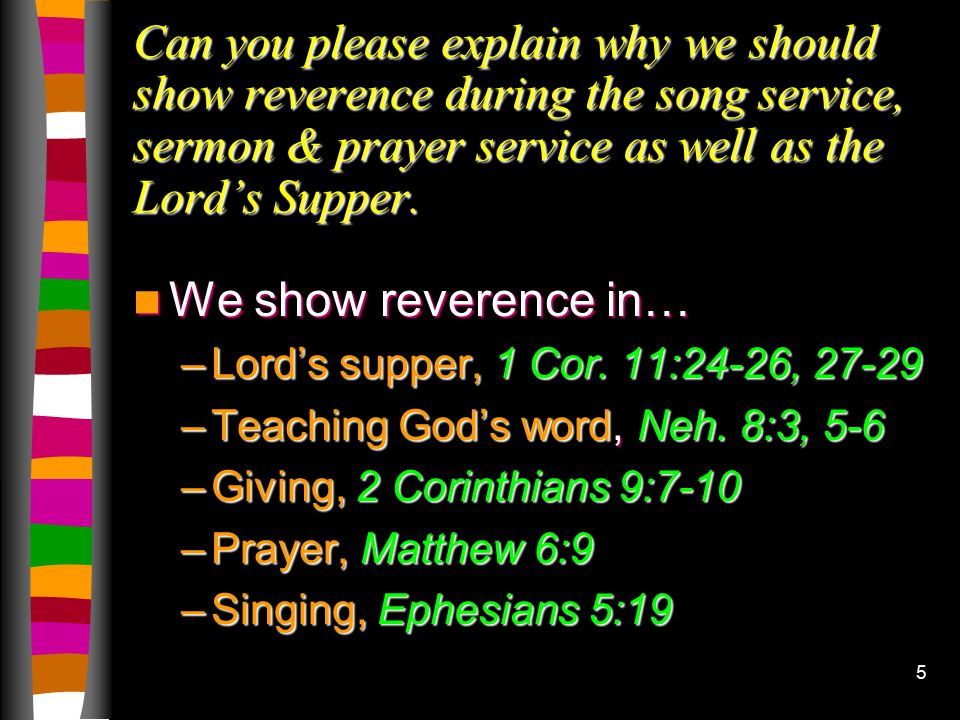 5 Can you please explain why we should show reverence during the song service, sermon & prayer service as well as the Lord's Supper.