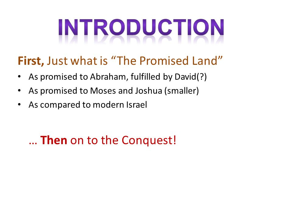 First, Just what is The Promised Land As promised to Abraham, fulfilled by David(?) As promised to Moses and Joshua (smaller) As compared to modern Israel … Then on to the Conquest!