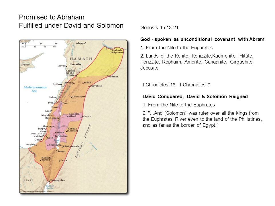 Promised to Abraham Fulfilled under David and Solomon Genesis 15:13-21 God - spoken as unconditional covenant with Abram 1. From the Nile to the Euphr