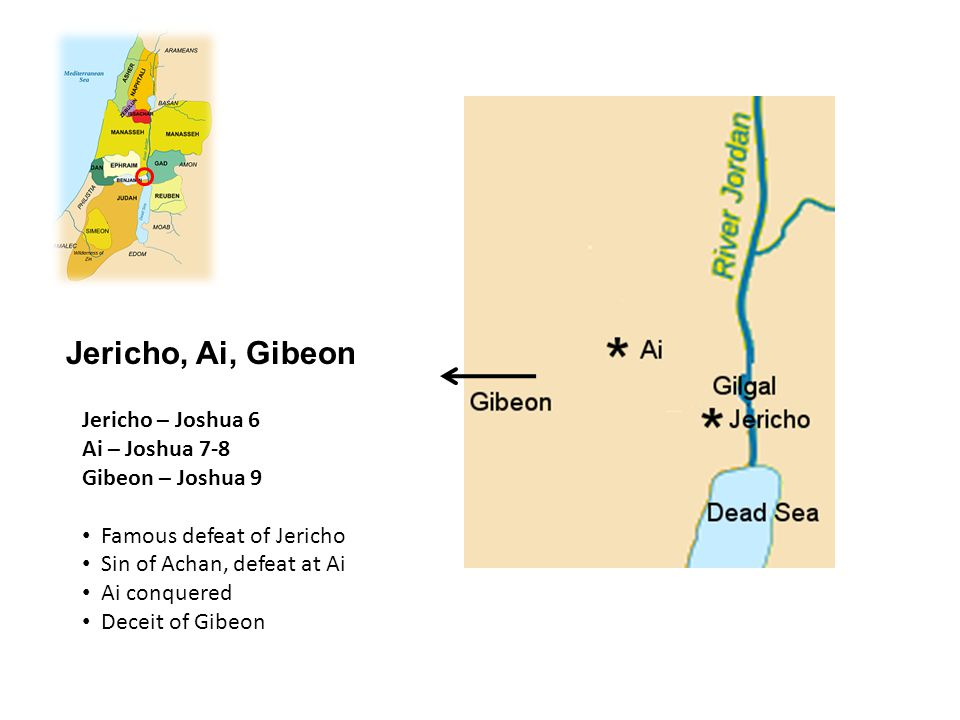 Jericho, Ai, Gibeon Jericho – Joshua 6 Ai – Joshua 7-8 Gibeon – Joshua 9 Famous defeat of Jericho Sin of Achan, defeat at Ai Ai conquered Deceit of Gi
