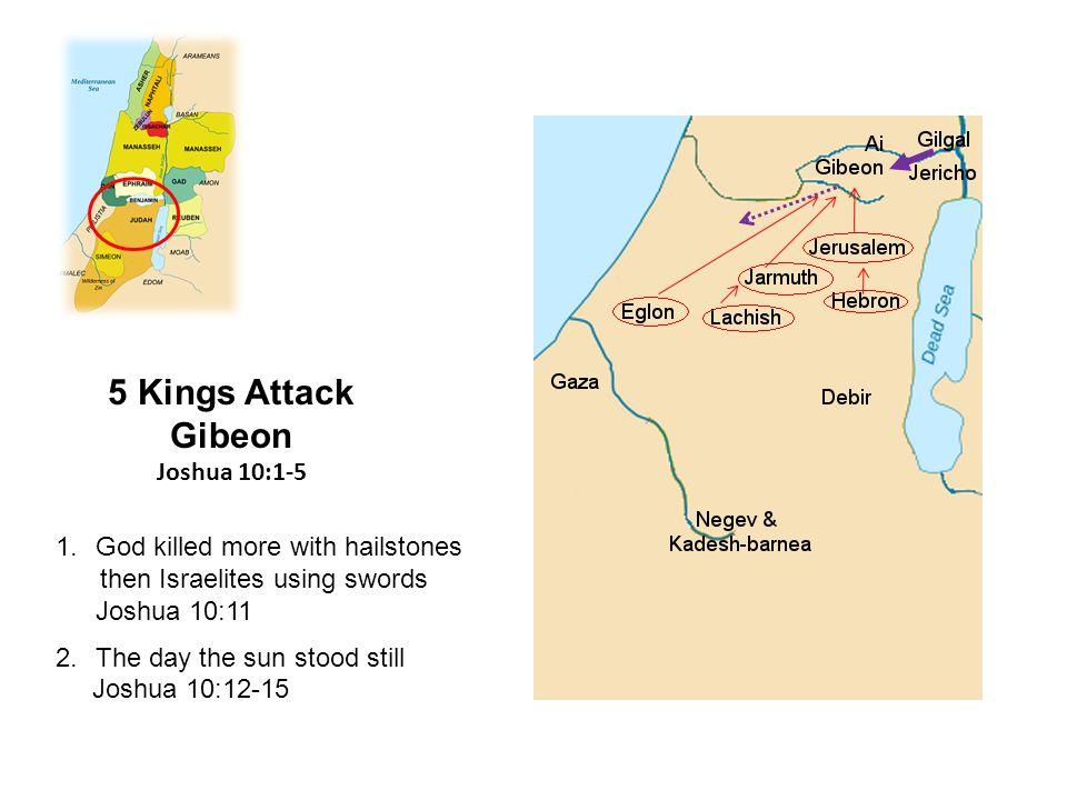1.God killed more with hailstones then Israelites using swords Joshua 10:11 2.The day the sun stood still Joshua 10:12-15 5 Kings Attack Gibeon Joshua 10:1-5