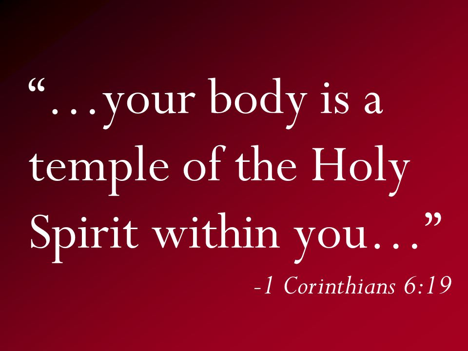 …your body is a temple of the Holy Spirit within you… -1 Corinthians 6:19