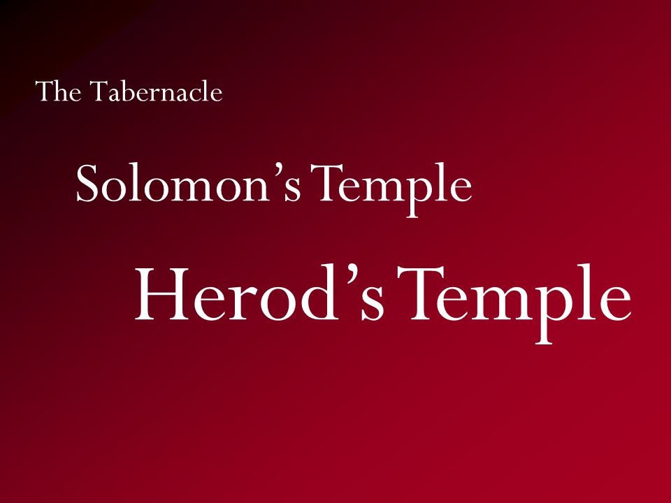 The Tabernacle Herod's Temple Solomon's Temple