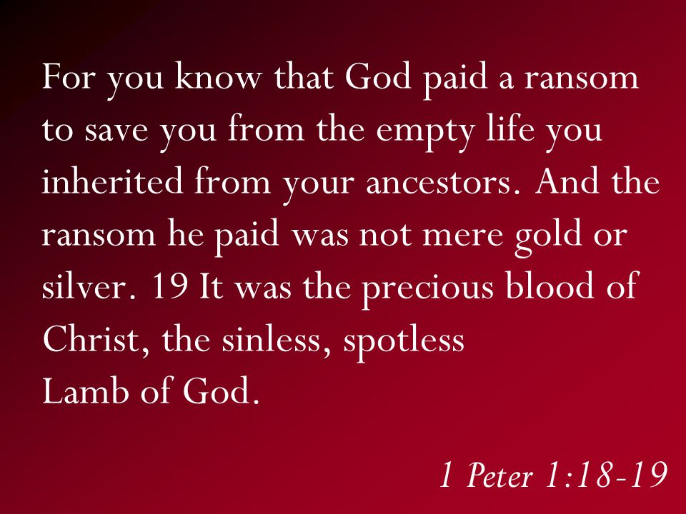 For you know that God paid a ransom to save you from the empty life you inherited from your ancestors.