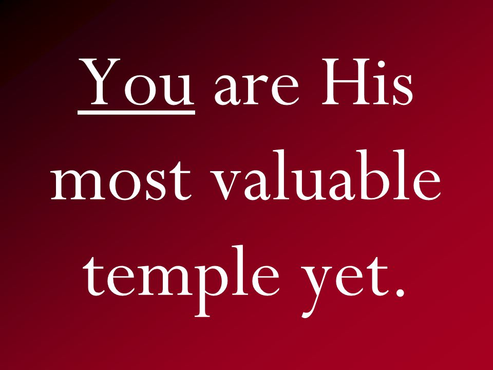 You are His most valuable temple yet.