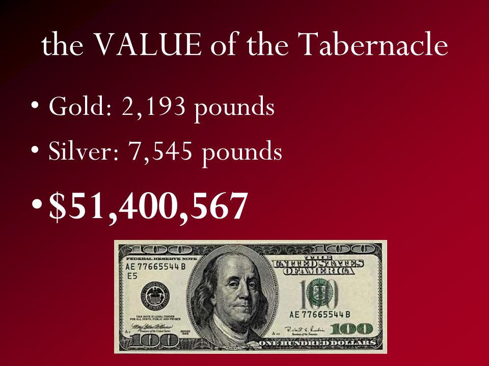 the VALUE of the Tabernacle Gold: 2,193 pounds Silver: 7,545 pounds $51,400,567