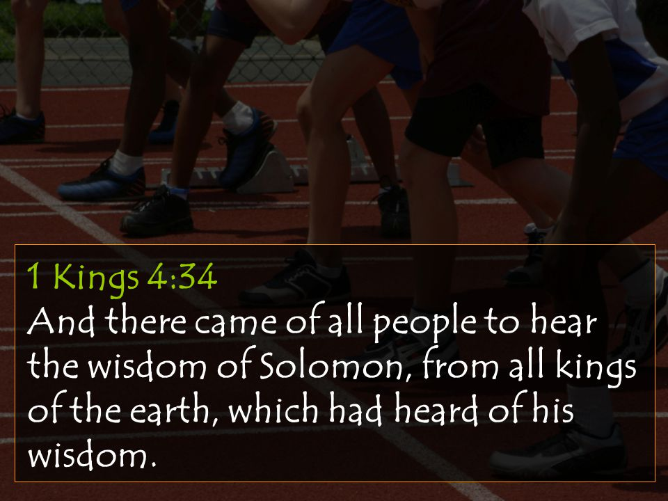 1 Kings 4:34 And there came of all people to hear the wisdom of Solomon, from all kings of the earth, which had heard of his wisdom.