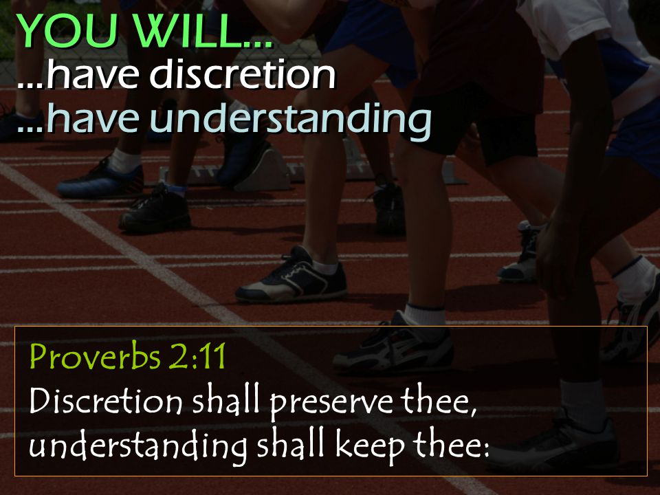 Proverbs 2:11 Discretion shall preserve thee, understanding shall keep thee: …have discretion …have understanding …have discretion …have understanding YOU WILL…