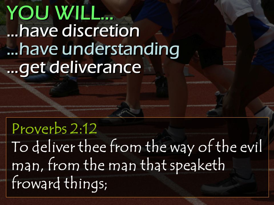Proverbs 2:12 To deliver thee from the way of the evil man, from the man that speaketh froward things; …have discretion …have understanding …get deliverance …have discretion …have understanding …get deliverance YOU WILL…