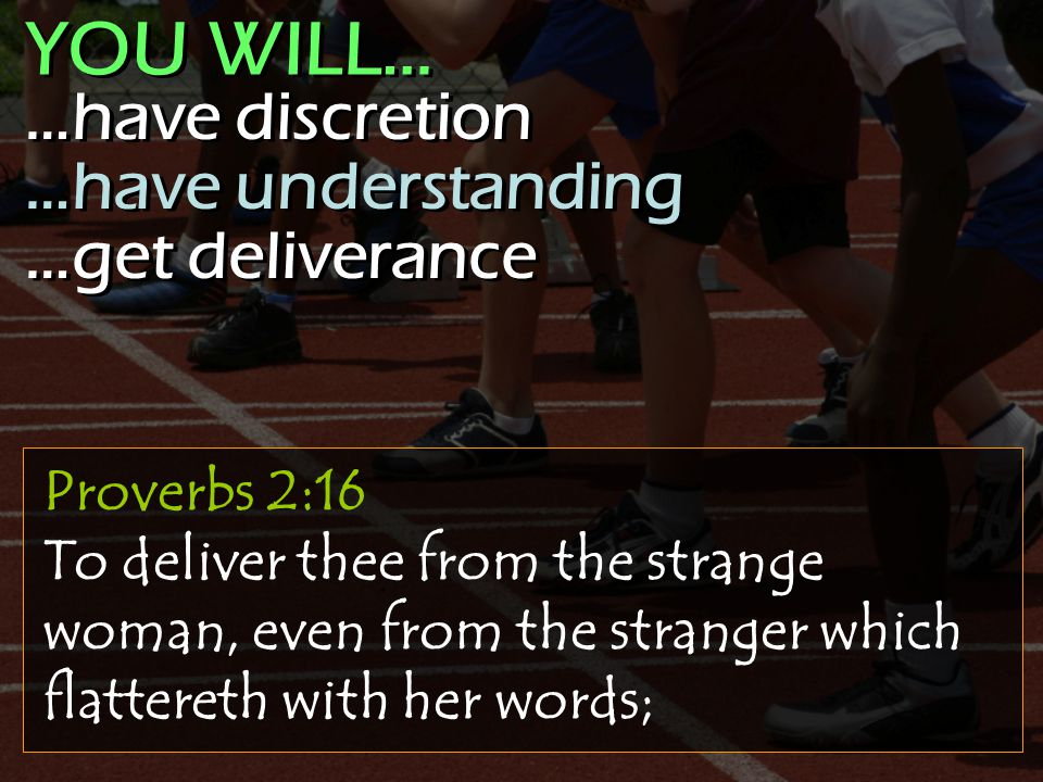 Proverbs 2:16 To deliver thee from the strange woman, even from the stranger which flattereth with her words; …have discretion …have understanding …get deliverance …have discretion …have understanding …get deliverance YOU WILL…