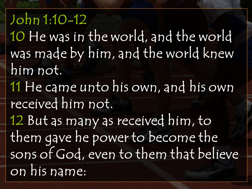 John 1:10-12 10 He was in the world, and the world was made by him, and the world knew him not.