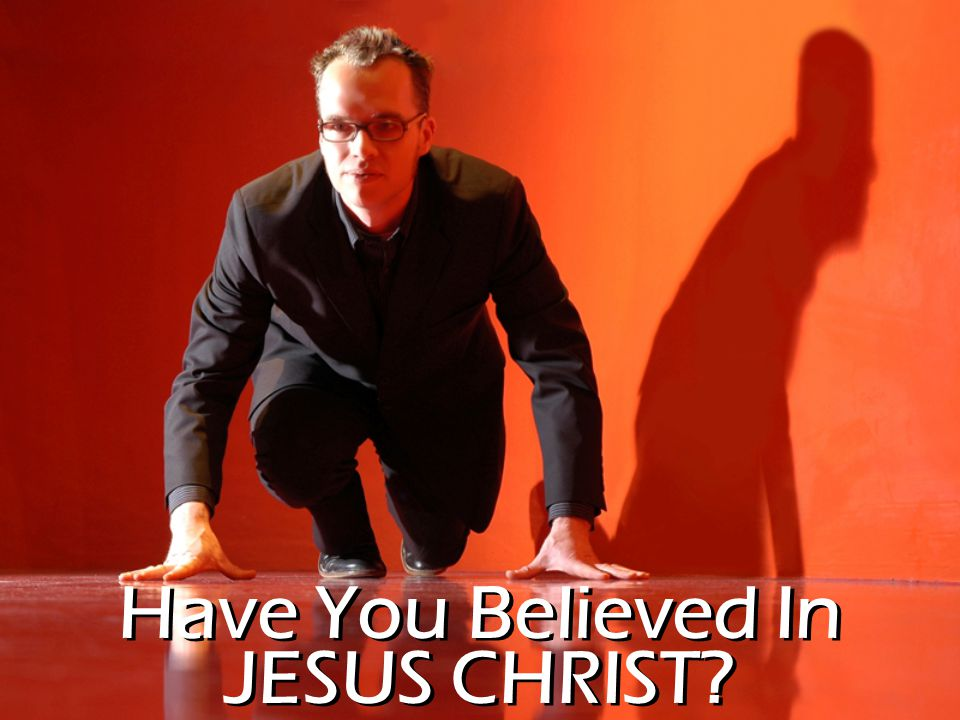 Have You Believed In JESUS CHRIST?