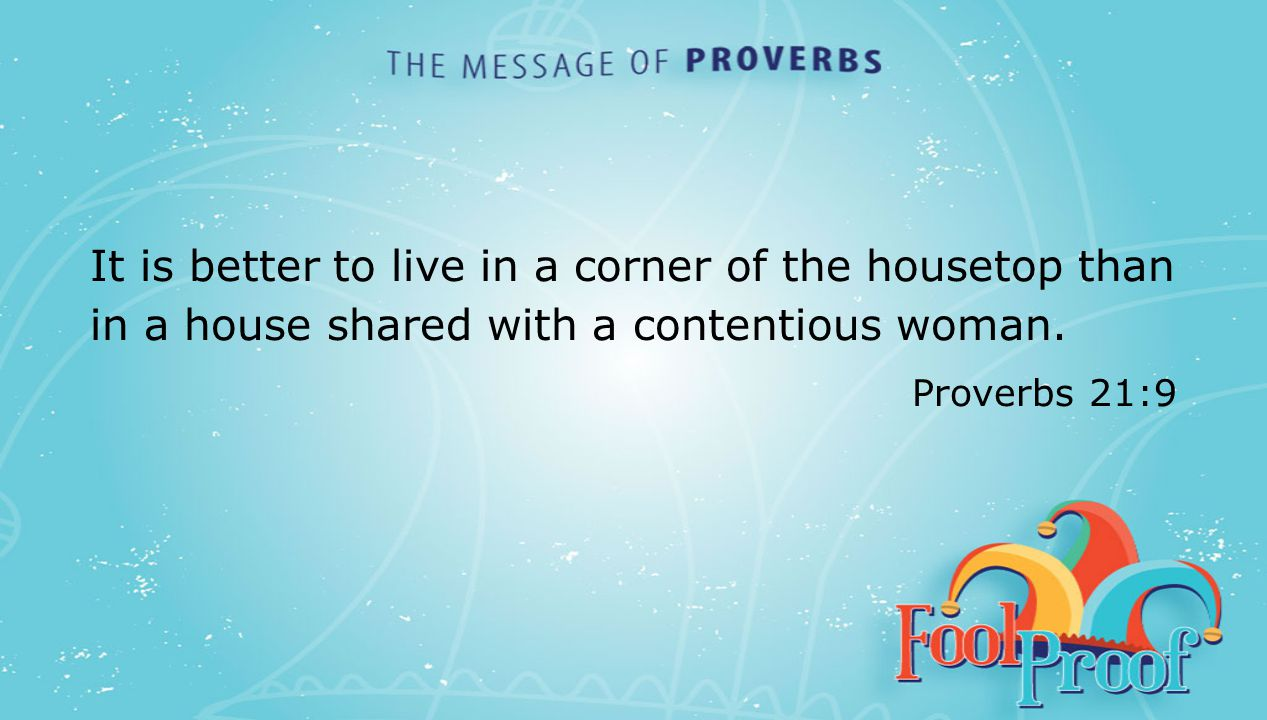 textbox center It is better to live in a corner of the housetop than in a house shared with a contentious woman. Proverbs 21:9