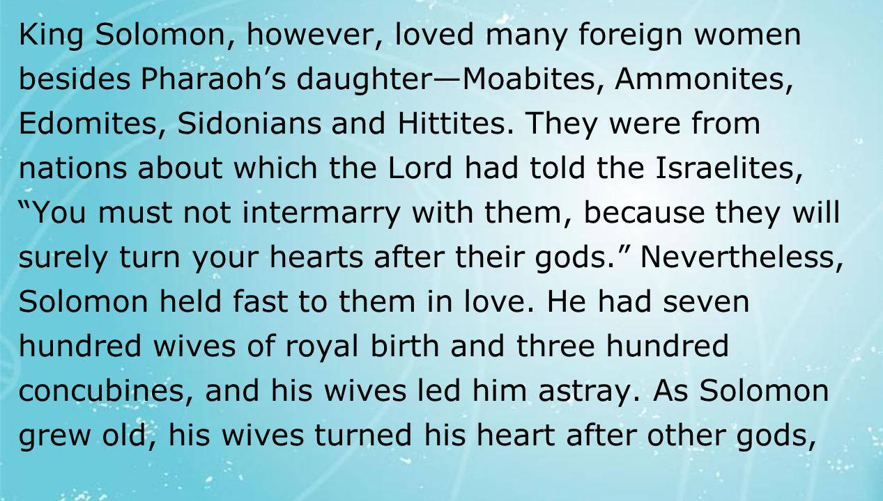 textbox center King Solomon, however, loved many foreign women besides Pharaoh's daughter—Moabites, Ammonites, Edomites, Sidonians and Hittites. They