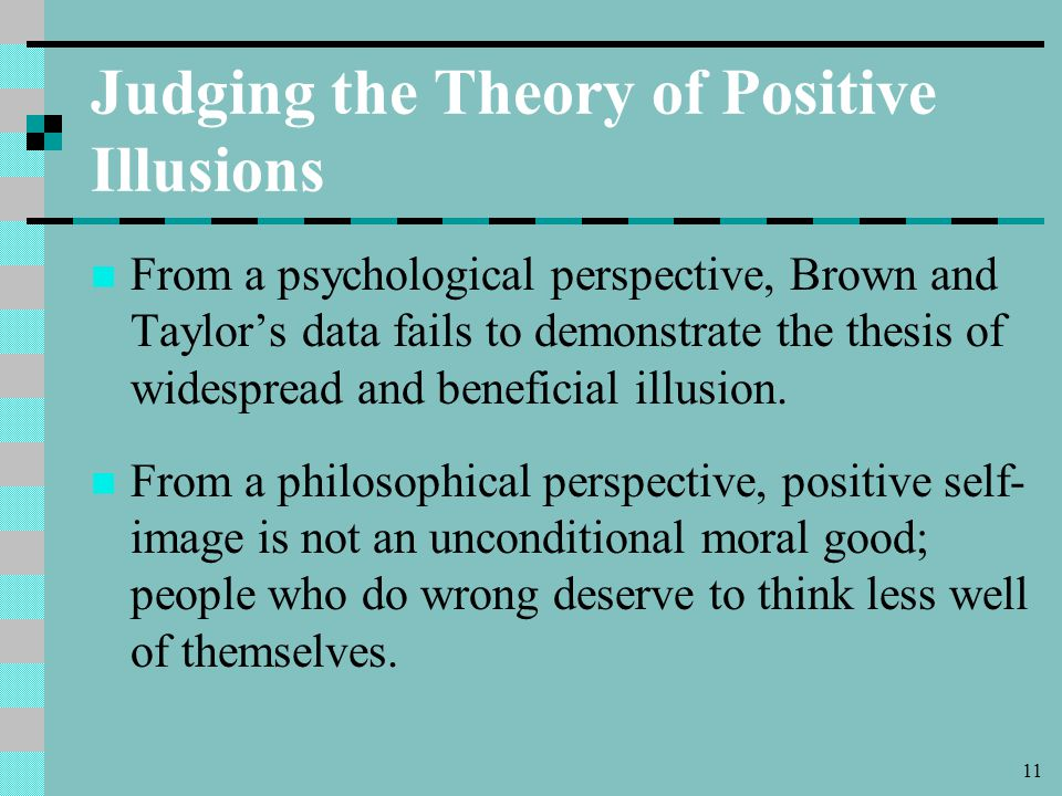 11 Judging the Theory of Positive Illusions From a psychological perspective, Brown and Taylor's data fails to demonstrate the thesis of widespread and beneficial illusion.