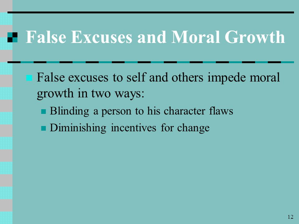 12 False Excuses and Moral Growth False excuses to self and others impede moral growth in two ways: Blinding a person to his character flaws Diminishing incentives for change