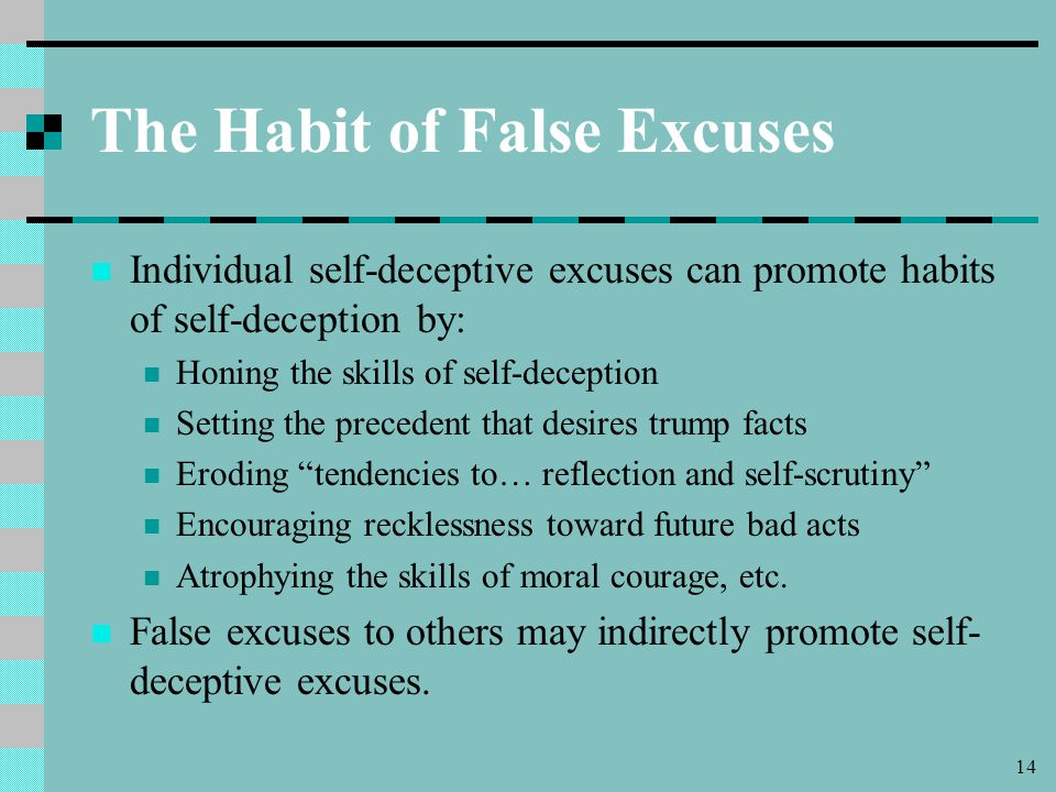 14 The Habit of False Excuses Individual self-deceptive excuses can promote habits of self-deception by: Honing the skills of self-deception Setting the precedent that desires trump facts Eroding tendencies to… reflection and self-scrutiny Encouraging recklessness toward future bad acts Atrophying the skills of moral courage, etc.