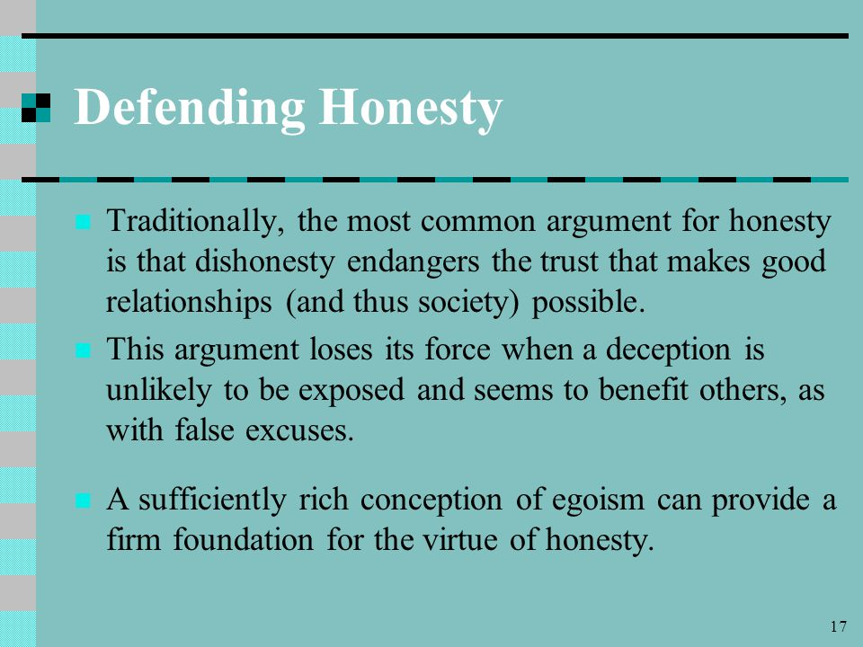 17 Defending Honesty Traditionally, the most common argument for honesty is that dishonesty endangers the trust that makes good relationships (and thus society) possible.