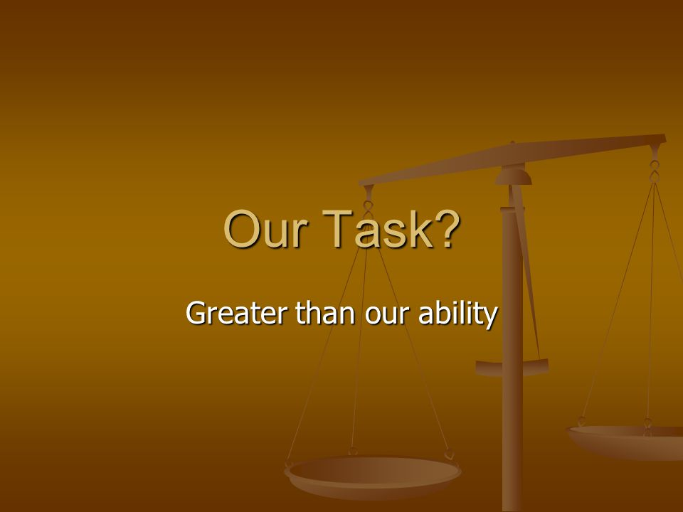 Our Task Greater than our ability