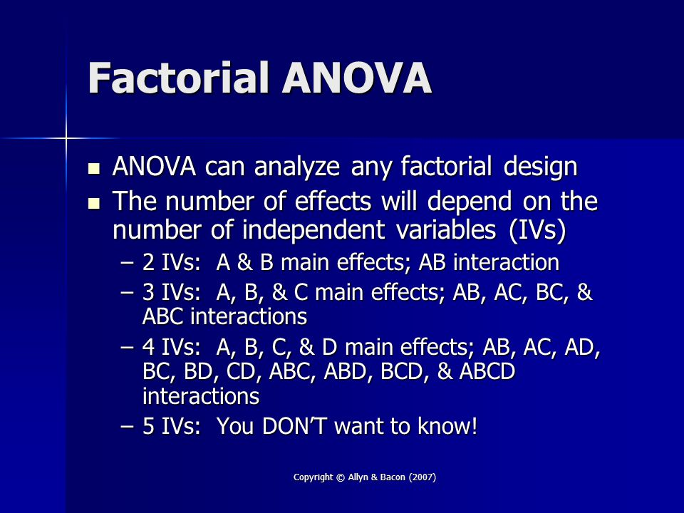 Copyright © Allyn & Bacon (2007) Factorial ANOVA ANOVA can analyze any factorial design ANOVA can analyze any factorial design The number of effects will depend on the number of independent variables (IVs) The number of effects will depend on the number of independent variables (IVs) –2 IVs: A & B main effects; AB interaction –3 IVs: A, B, & C main effects; AB, AC, BC, & ABC interactions –4 IVs: A, B, C, & D main effects; AB, AC, AD, BC, BD, CD, ABC, ABD, BCD, & ABCD interactions –5 IVs: You DON'T want to know!
