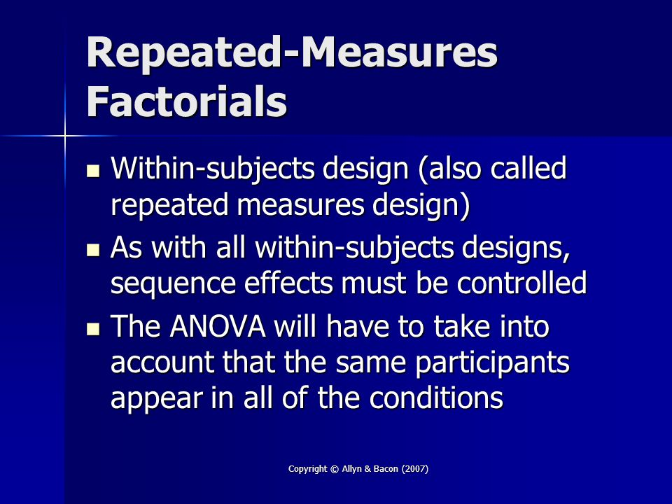 Copyright © Allyn & Bacon (2007) Repeated-Measures Factorials Within-subjects design (also called repeated measures design) Within-subjects design (also called repeated measures design) As with all within-subjects designs, sequence effects must be controlled As with all within-subjects designs, sequence effects must be controlled The ANOVA will have to take into account that the same participants appear in all of the conditions The ANOVA will have to take into account that the same participants appear in all of the conditions