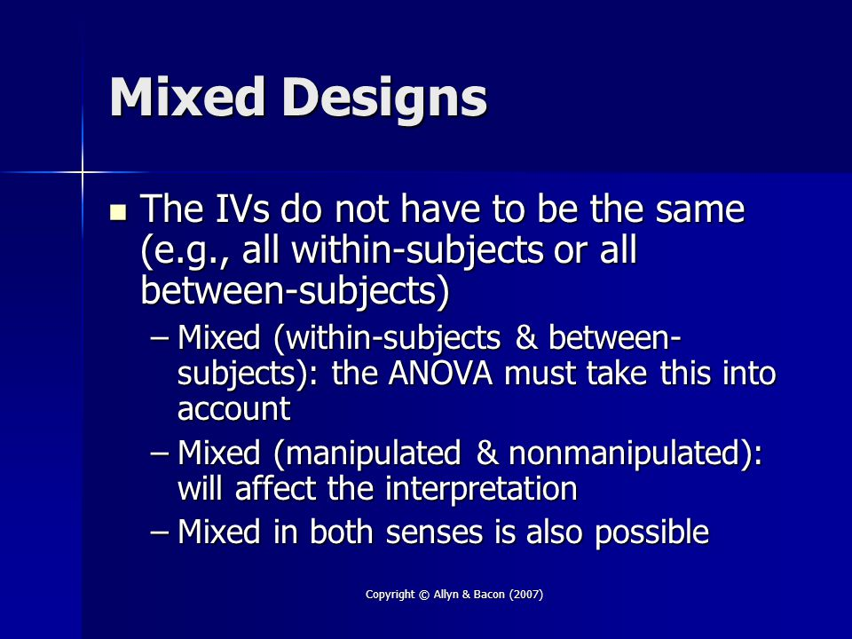 Copyright © Allyn & Bacon (2007) Mixed Designs The IVs do not have to be the same (e.g., all within-subjects or all between-subjects) The IVs do not have to be the same (e.g., all within-subjects or all between-subjects) –Mixed (within-subjects & between- subjects): the ANOVA must take this into account –Mixed (manipulated & nonmanipulated): will affect the interpretation –Mixed in both senses is also possible