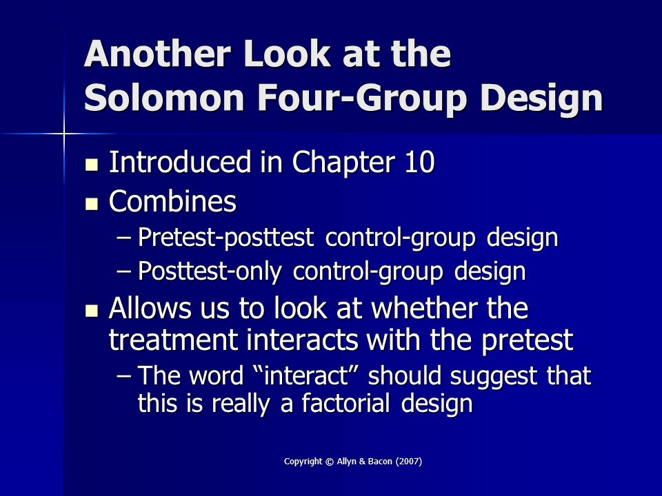 Copyright © Allyn & Bacon (2007) Another Look at the Solomon Four-Group Design Introduced in Chapter 10 Introduced in Chapter 10 Combines Combines –Pretest-posttest control-group design –Posttest-only control-group design Allows us to look at whether the treatment interacts with the pretest Allows us to look at whether the treatment interacts with the pretest –The word interact should suggest that this is really a factorial design