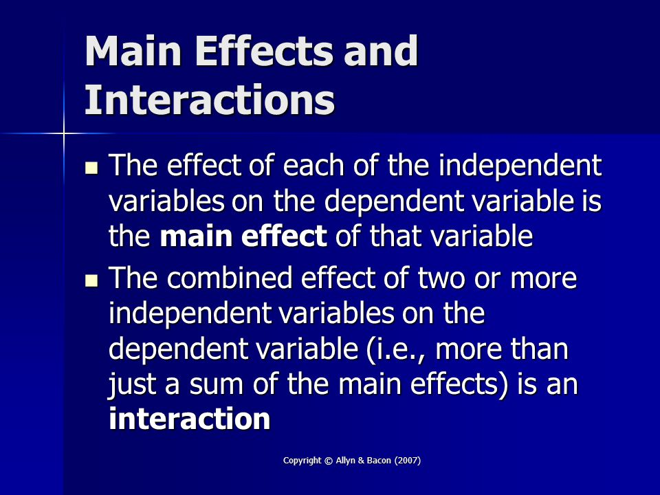 Copyright © Allyn & Bacon (2007) Main Effects and Interactions The effect of each of the independent variables on the dependent variable is the main effect of that variable The effect of each of the independent variables on the dependent variable is the main effect of that variable The combined effect of two or more independent variables on the dependent variable (i.e., more than just a sum of the main effects) is an interaction The combined effect of two or more independent variables on the dependent variable (i.e., more than just a sum of the main effects) is an interaction