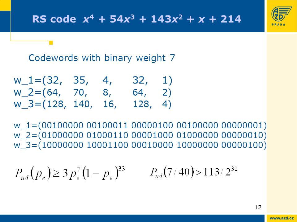12 RS code x 4 + 54x 3 + 143x 2 + x + 214 Codewords with binary weight 7 w_1=(32,35,4,32,1) w_2=( 64,70,8,64,2) w_3=( 128,140,16,128,4) w_1=(00100000
