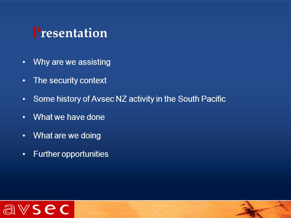 P resentation Why are we assisting The security context Some history of Avsec NZ activity in the South Pacific What we have done What are we doing Further opportunities