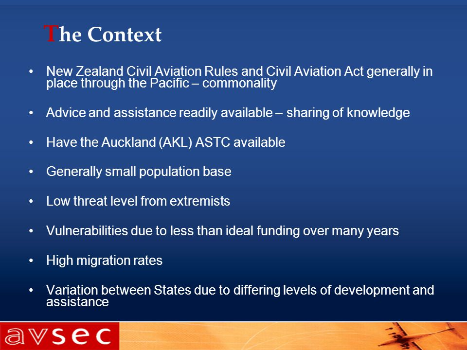 T he Context New Zealand Civil Aviation Rules and Civil Aviation Act generally in place through the Pacific – commonality Advice and assistance readil