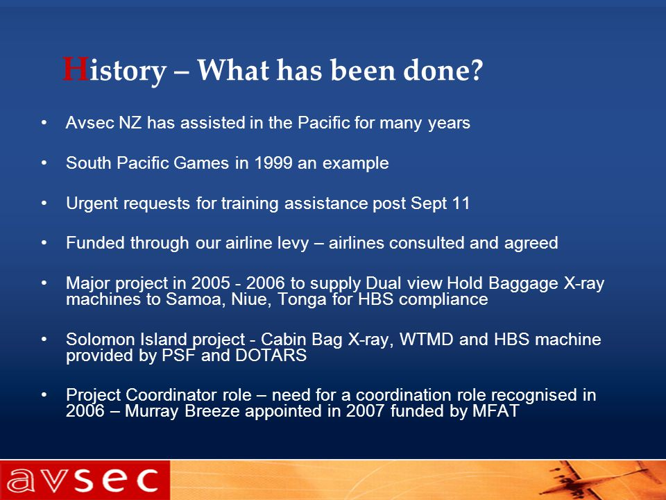 H istory – What has been done? Avsec NZ has assisted in the Pacific for many years South Pacific Games in 1999 an example Urgent requests for training