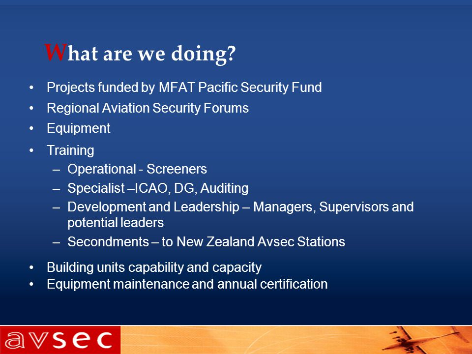 W hat are we doing? Projects funded by MFAT Pacific Security Fund Regional Aviation Security Forums Equipment Training –Operational - Screeners –Speci
