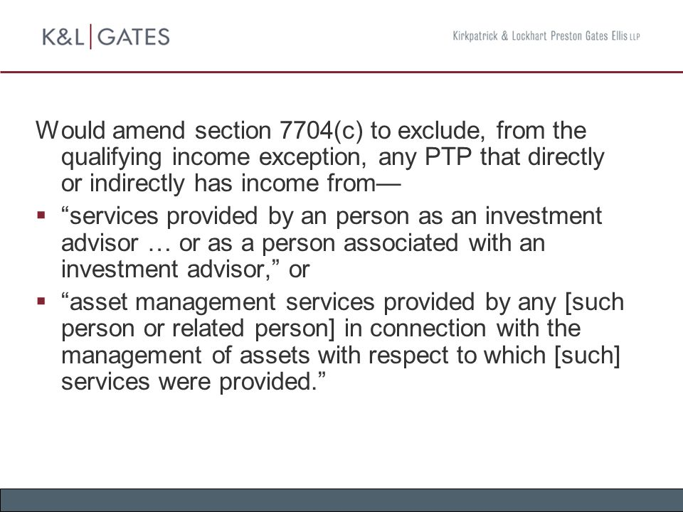 Would amend section 7704(c) to exclude, from the qualifying income exception, any PTP that directly or indirectly has income from—  services provided by an person as an investment advisor … or as a person associated with an investment advisor, or  asset management services provided by any [such person or related person] in connection with the management of assets with respect to which [such] services were provided.